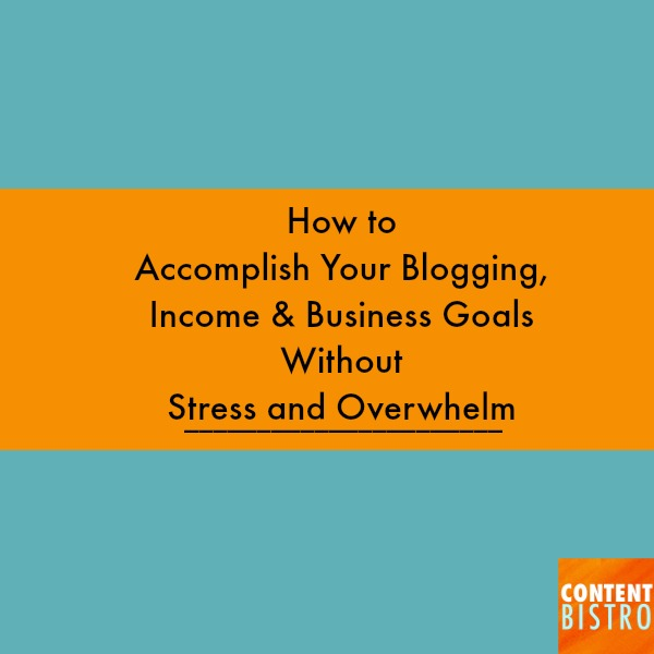 how to accomplish you blogging, income and business goals without stress and overwhelming.