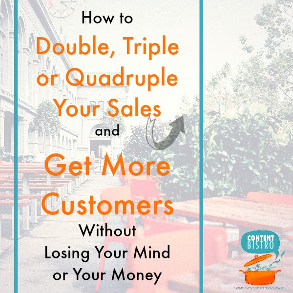 how to double triple or quadruple your sales and get more customers without losing your mind or your money..