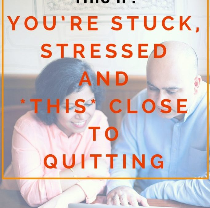 Read This If: You're Stuck, Stressed and *THIS* Close to Quitting