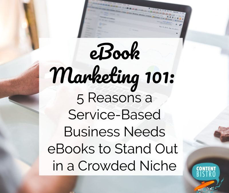 eBook Marketing 101: 5 Reasons a Service-Based Business Needs eBooks to Stand Out in a Crowded Niche