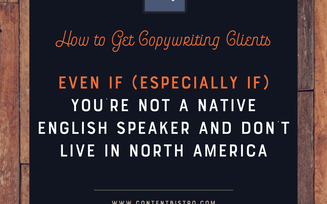 How to Get Copywriting Clients Even If (Especially IF!) You're Not a Native English Speaker and Don't Live in North America